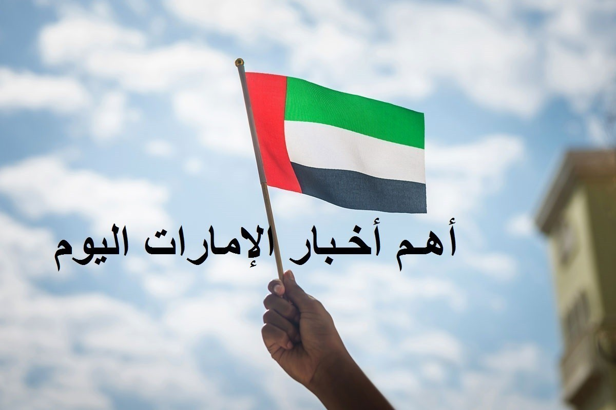 أهم أخبار الإمارات اليوم